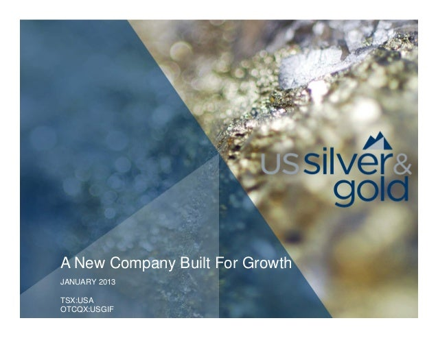 A New Company Built For GrowthJANUARY 2013TSX:USAOTCQX:USGIF