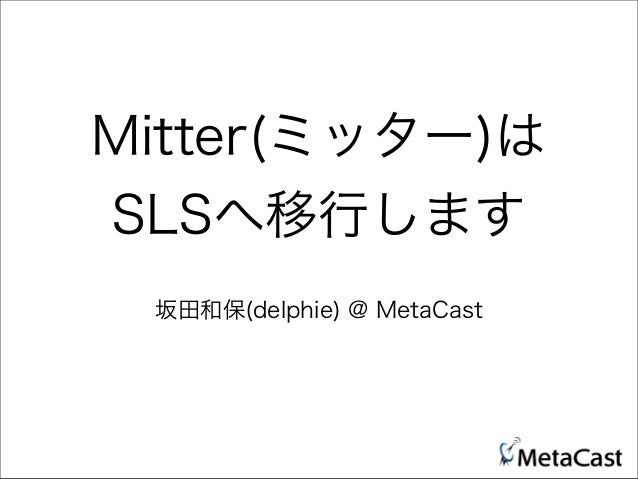 Mitter(ミッター)は SLSへ移行します 坂田和保(delphie) @ MetaCast