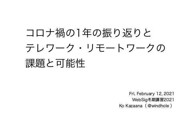 Fri, February 12, 2021 WebSig冬期講習2021 Ko Kazaana( @windhole ) コロナ禍の1年の振り返りと テレワーク・リモートワークの 課題と可能性