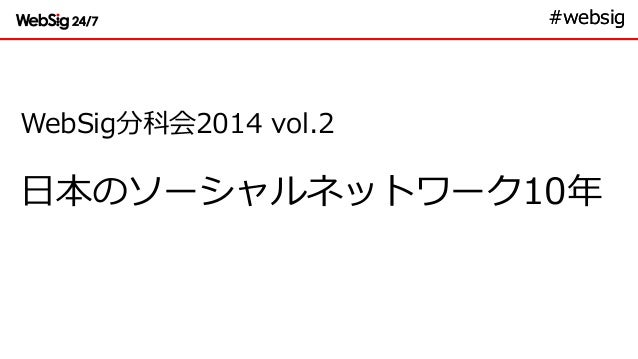 #websig#websig WebSig分科会2014 vol.2 日本のソーシャルネットワーク10年
