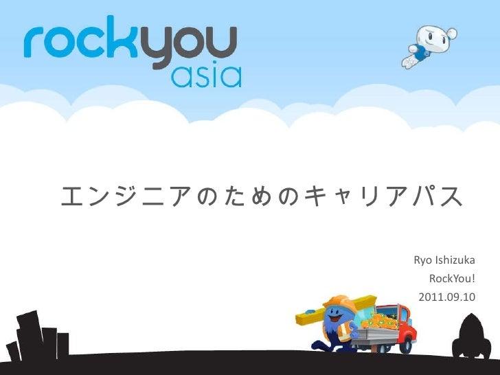 エンジニアのためのキャリアパス Ryo Ishizuka RockYou! 2011.09.10