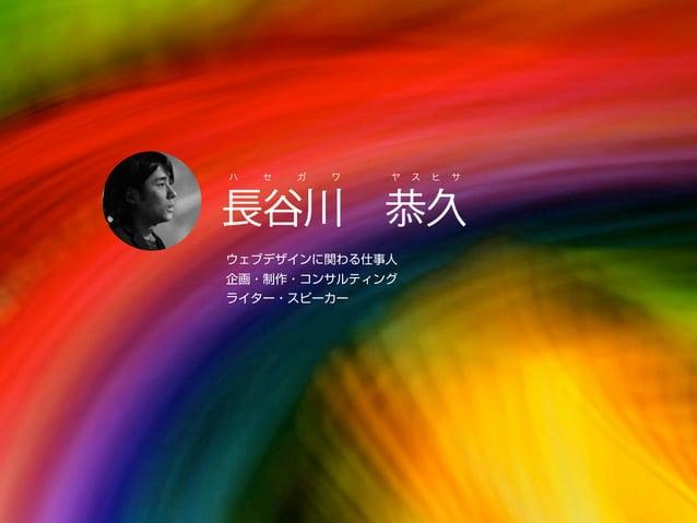 長谷川恭久 ハ セ ガ ワ ヤ ス ヒ サ ウェブデザインに関わる仕事人 企画・制作・コンサルティング ライター・スピーカー