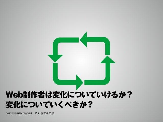 Web制作者は変化についていけるか?変化についていくべきか?2012.12.01 WebSig 24/7こもりまさあき