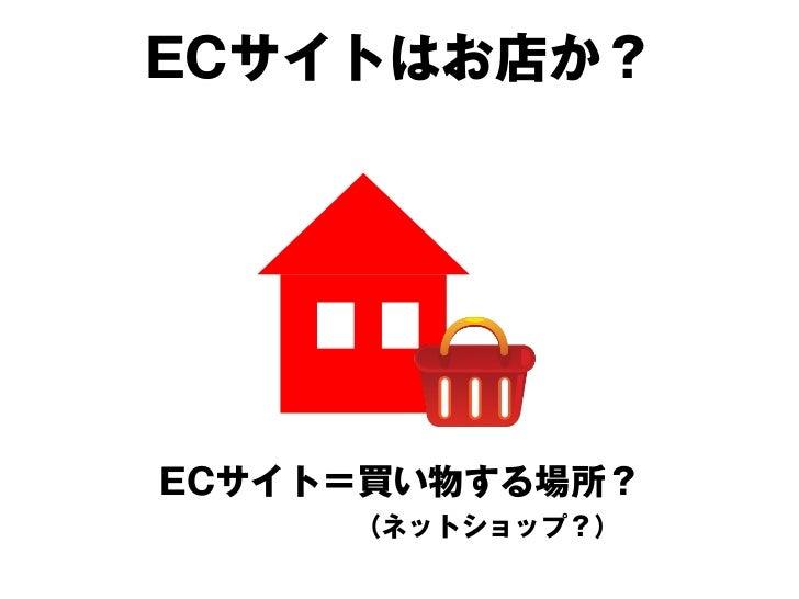 ECサイトはお店か?                      ネットで見れる買い物ができる   ネットにあるお店?   カタログ?宅配便?   本来は、並列的に存在し得る コンセプトの一つでしかないのでは?