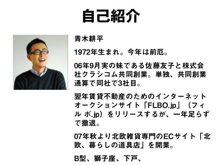自己紹介青木耕平1972年生まれ。今年は前厄。06年9月実の妹である佐藤友子と株式会社クラシコム共同創業。単独、共同創業通算で同社で3社目。翌年賃貸不動産のためのインターネットオークションサイト「FLBO.jp」(フィル ボ.jp)をリリースす...