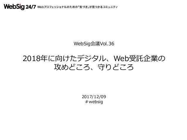 WebSig会議Vol.36 2018年に向けたデジタル、Web受託企業の 攻めどころ、守りどころ 2017/12/09 #websig
