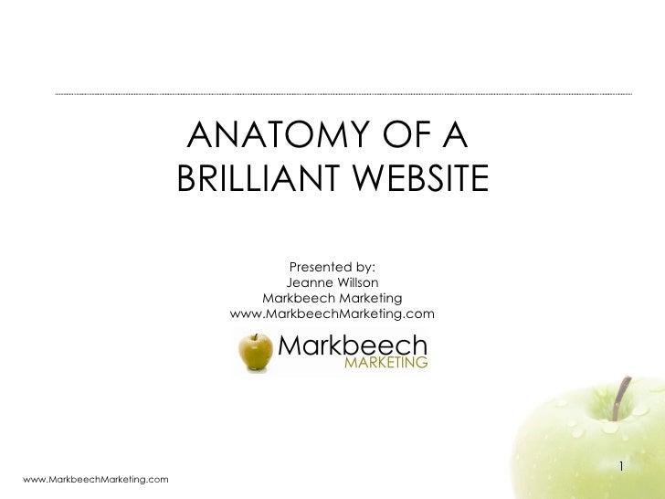 ANATOMY OF A  BRILLIANT WEBSITE Presented by: Jeanne Willson Markbeech Marketing www.MarkbeechMarketing.com www.MarkbeechM...