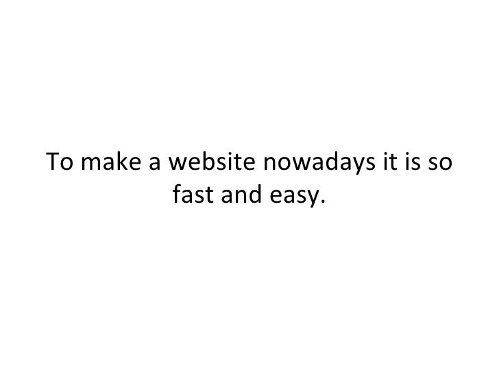 To make a website nowadays it is so          fast and easy.