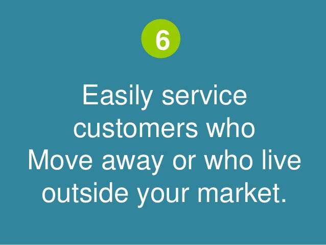 6  Easily service  customers who  Move away or who live  outside your market.