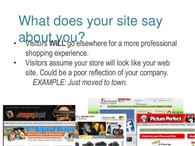 What does your site say  about you? • Visitors WILL go elsewhere for a more professional  shopping experience.  • Visitors...