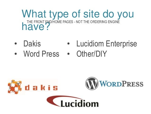 What type of site do you  THE FRONT END/HOME PAGES - NOT THE ORDERING ENGINE  have?  • Dakis  • Word Press  • Lucidiom Ent...