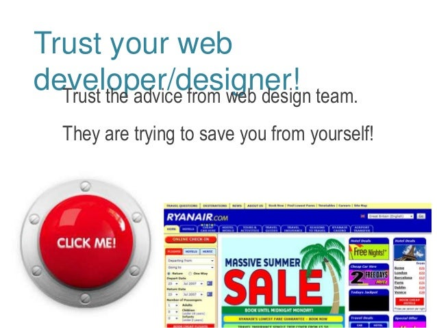 Trust your web  developer/designer!  Trust the advice from web design team.  They are trying to save you from yourself!