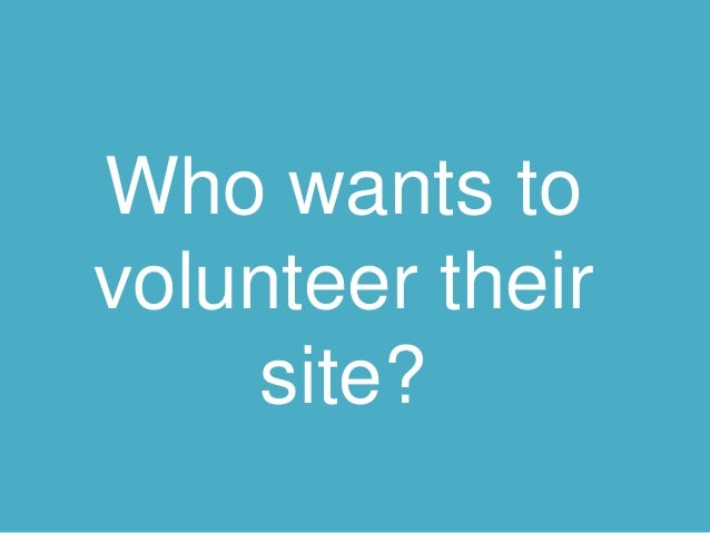 Who wants to  volunteer their  site?