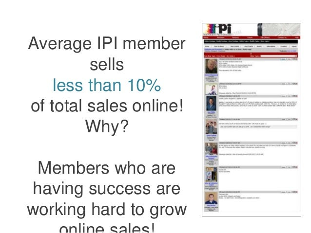 Average IPI member  sells  less than 10%  of total sales online!  Why?  Members who are  having success are  working hard ...
