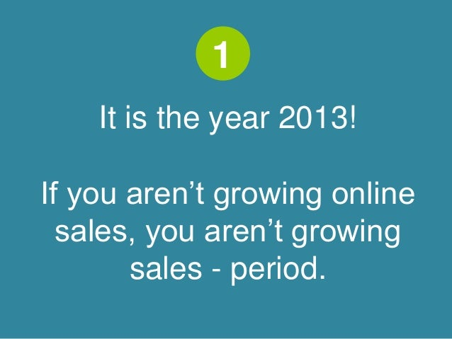 1  It is the year 2013!  If you aren't growing online  sales, you aren't growing  sales - period.