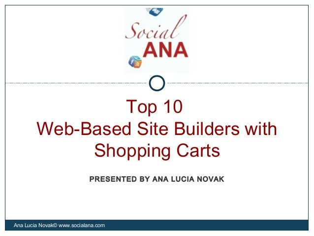 Top 10Web-Based Site Builders withShopping CartsAna Lucia Novak© www.socialana.comPRESENTED BY ANA LUCIA NOVAK