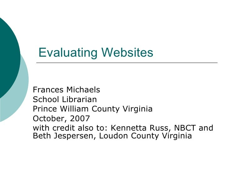 Evaluating Websites Frances Michaels School Librarian Prince William County Virginia October, 2007 with credit also to: Ke...