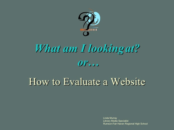 What am I looking at?  or… How to Evaluate a Website Linda Murray Library  Media Specialist Rumson-Fair Haven Regional Hig...
