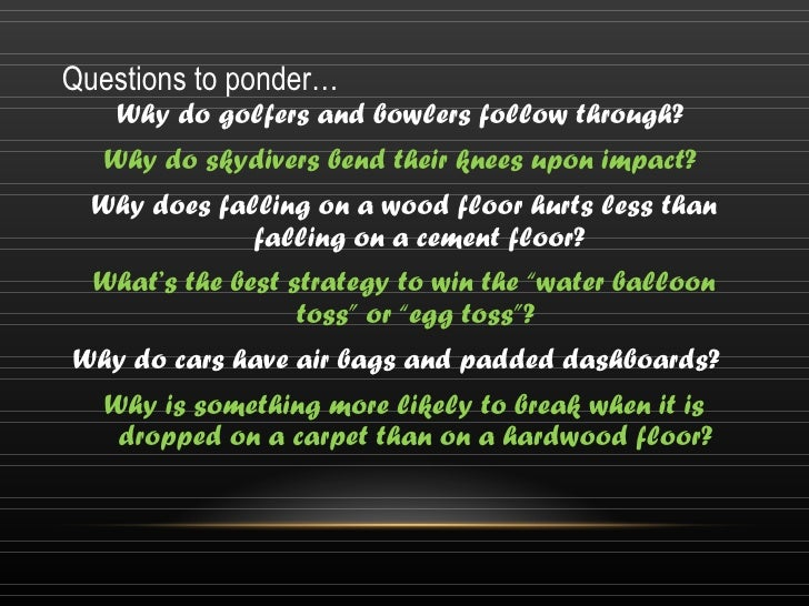 Questions to ponder…   Why do golfers and bowlers follow through?   Why do skydivers bend their knees upon impact?  Why do...