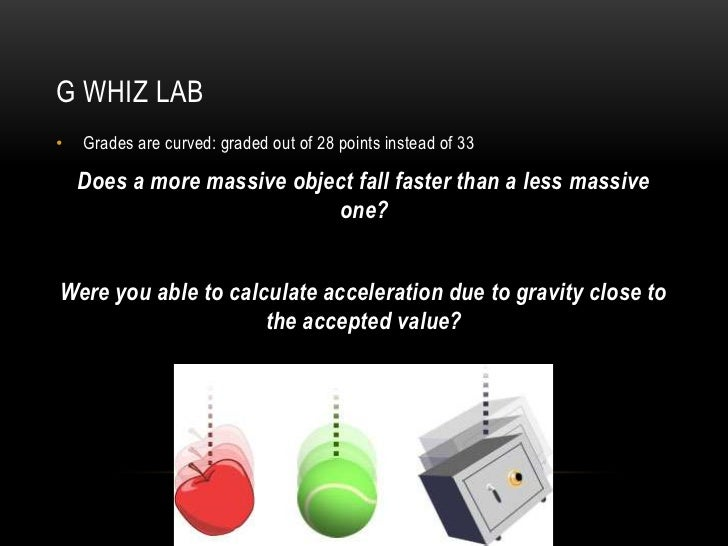 G WHIZ LAB•   Grades are curved: graded out of 28 points instead of 33    Does a more massive object fall faster than a le...