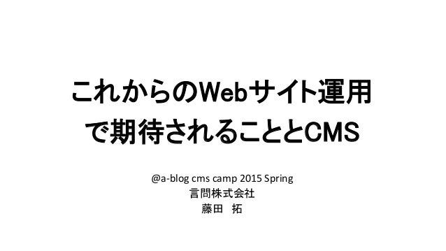 これからのWebサイト運用 で期待されることとCMS @a-blog cms camp 2015 Spring 言問株式会社 藤田 拓