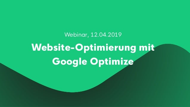 Webinar, 12.04.2019 Website-Optimierung mit Google Optimize