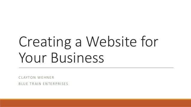 Creating a Website for Your Business CLAYTON WEHNER BLUE TRAIN ENTERPRISES