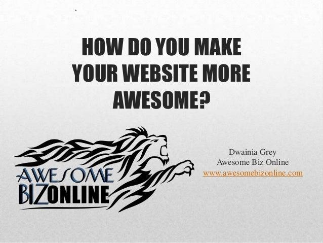 ` HOW DO YOU MAKE YOUR WEBSITE MORE AWESOME? Dwainia Grey Awesome Biz Online www.awesomebizonline.com