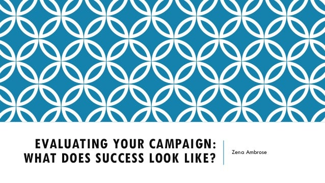 EVALUATING YOUR CAMPAIGN: WHAT DOES SUCCESS LOOK LIKE? Zena Ambrose