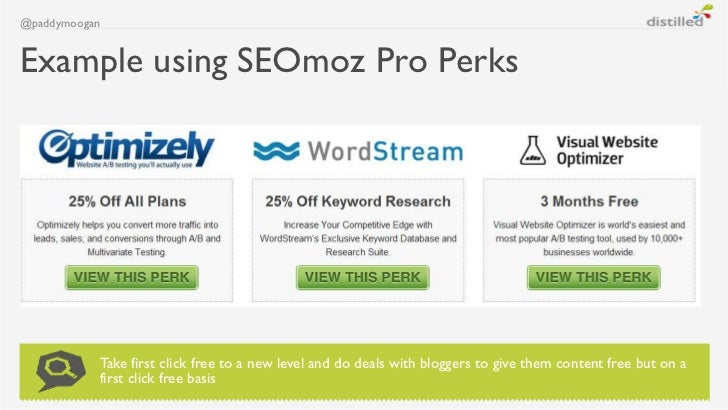 @paddymooganExample using SEOmoz Pro Perks           Take first click free to a new level and do deals with bloggers to gi...