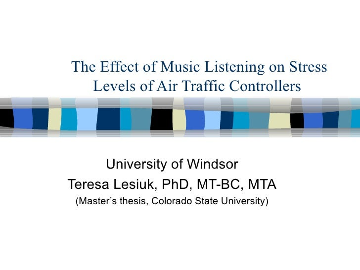 The Effect of Music Listening on Stress Levels of Air Traffic Controllers  University of Windsor Teresa Lesiuk, PhD, MT-BC...