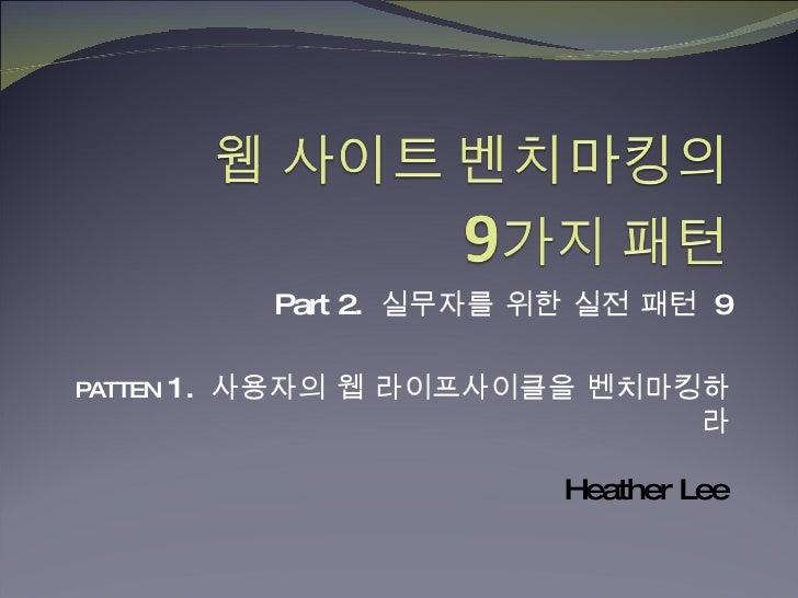 Part 2.  실무자를 위한 실전 패턴  9 PATTEN  1.  사용자의 웹 라이프사이클을 벤치마킹하라 Heather Lee