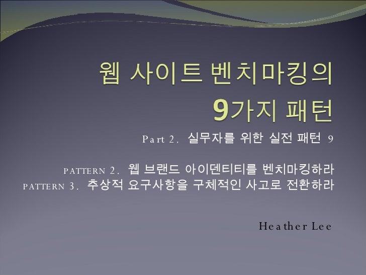 Part 2.  실무자를 위한 실전 패턴  9 PATTERN  2.  웹 브랜드 아이덴티티를 벤치마킹하라 PATTERN  3.  추상적 요구사항을 구체적인 사고로 전환하라 Heather Lee