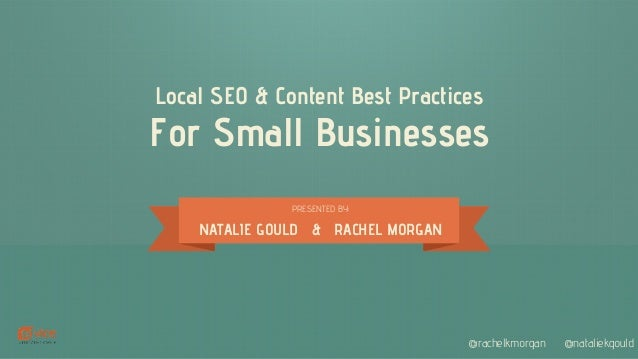 Local SEO & Content Best Practices For Small Businesses PRESENTED BY: NATALIE GOULD & RACHEL MORGAN @rachelkmorgan @natali...