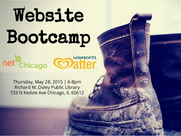 Website Bootcamp Thursday, May 28, 2015 | 6-8pm Richard M. Daley Public Library 733 N Kedzie Ave Chicago, IL 60612
