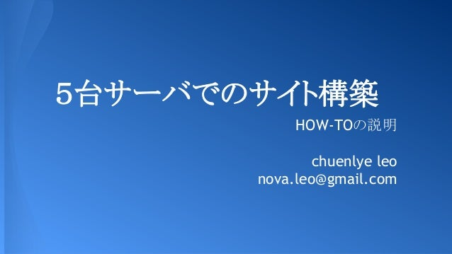 5台サーバでのサイト構築 HOW-TOの説明 chuenlye leo nova.leo@gmail.com
