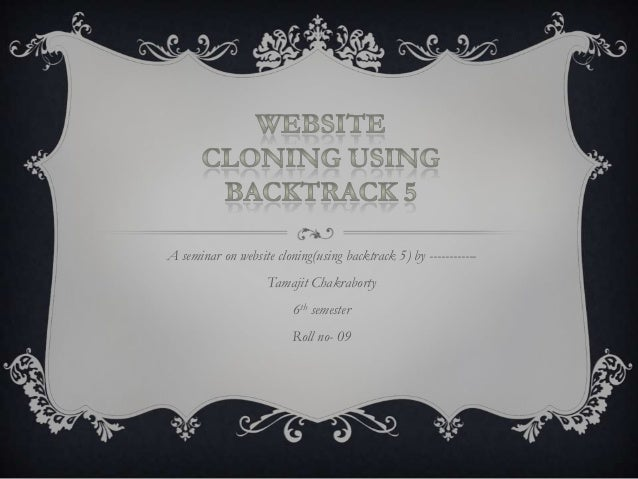 A seminar on website cloning(using backtrack 5) by ------------Tamajit Chakraborty6th semesterRoll no- 09