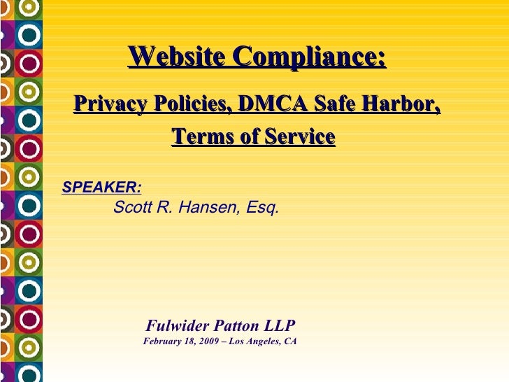 Website Compliance: Privacy Policies, DMCA Safe Harbor, Terms of Service   Fulwider Patton LLP February 18, 2009 – Los Ang...