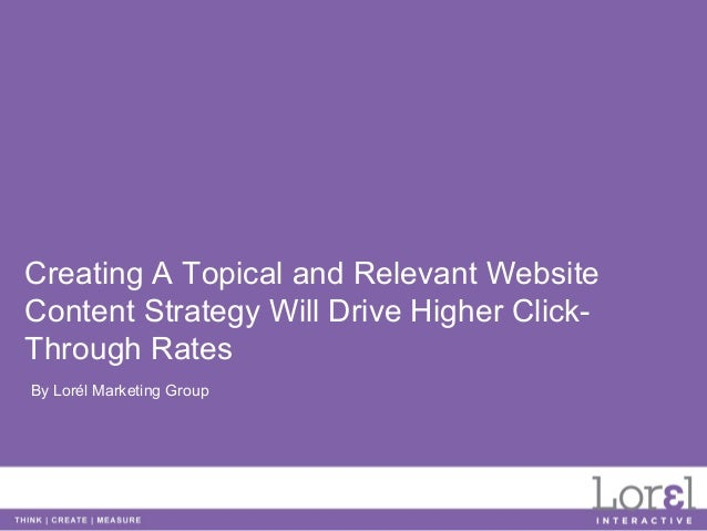 Creating A Topical and Relevant WebsiteContent Strategy Will Drive Higher Click-Through RatesBy Lorél Marketing Group