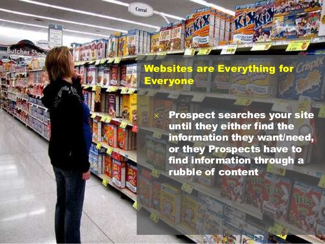 10 Websites are Everything for Everyone  Prospect searches your site until they either find the information they want/nee...