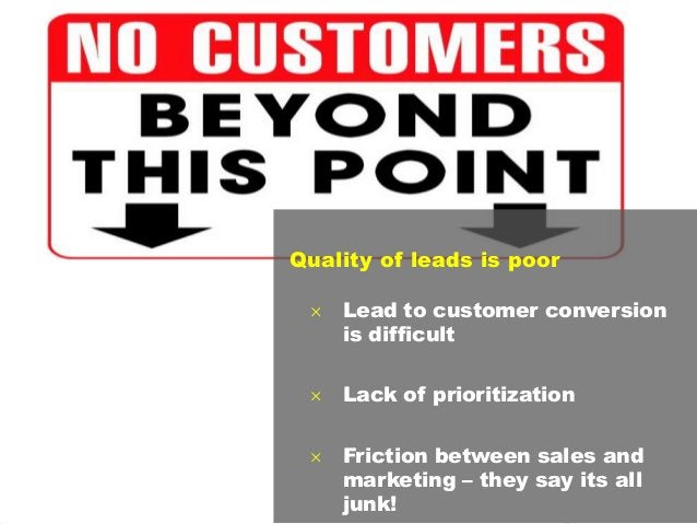 12 Quality of leads is poor  Lead to customer conversion is difficult  Lack of prioritization  Friction between sales a...