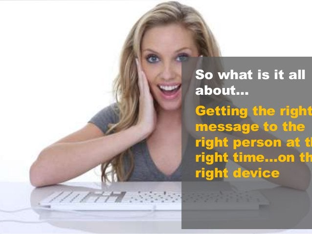 13 So what is it all about… Getting the right message to the right person at th right time…on th right device