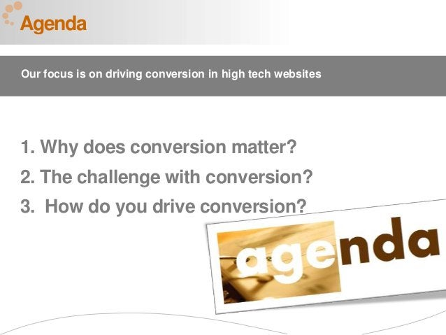 1 1. Why does conversion matter? 2. The challenge with conversion? 3. How do you drive conversion? Agenda Our focus is on ...