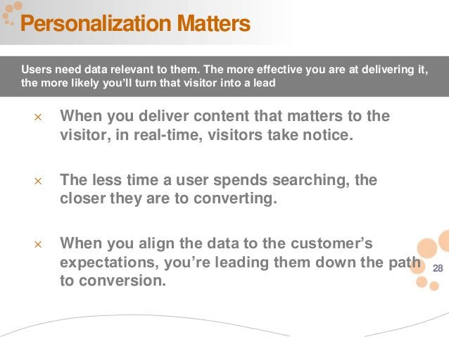 28 Personalization Matters Users need data relevant to them. The more effective you are at delivering it, the more likely ...