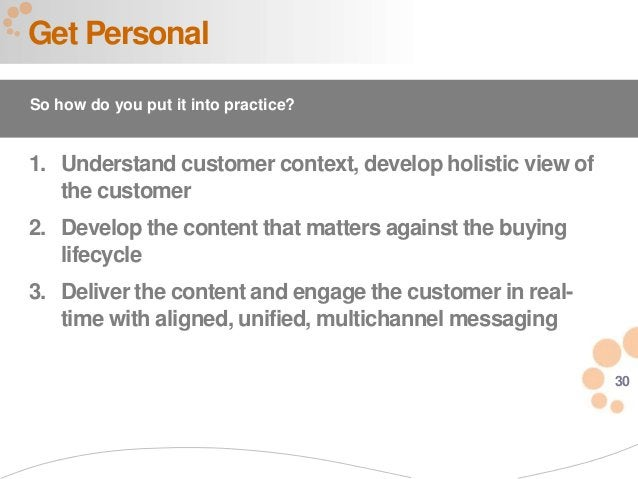 30 Get Personal So how do you put it into practice? 1. Understand customer context, develop holistic view of the customer ...