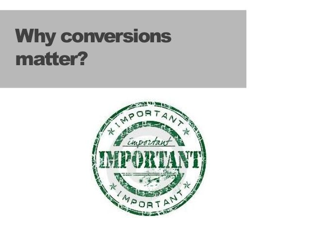 55 Why conversions matter?