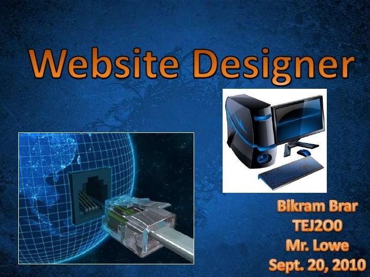 Website Designer<br />Bikram Brar<br />TEJ2O0<br />Mr. Lowe<br />Sept. 20, 2010<br />