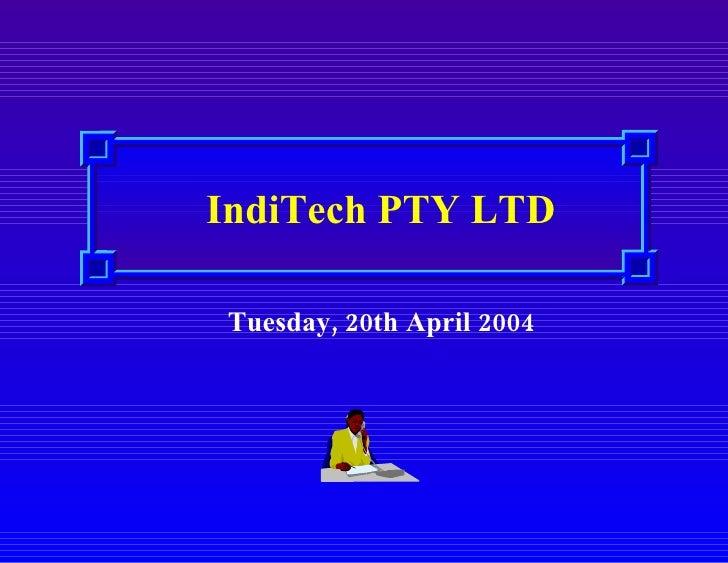 <ul><li>IndiTech PTY LTD </li></ul>Tuesday, 20th April 2004