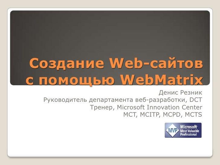 Создание Web-сайтов с помощью WebMatrix<br />Денис Резник<br />Руководитель департамента веб-разработки, DCT<br />Тренер, ...