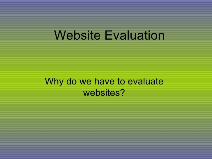 Website Evaluation Why do we have to evaluate websites?